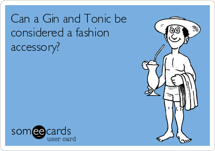 Can a Gin and Tonic be considered a fashion  accessory?