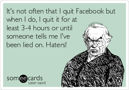 It's not often that I quit Facebook but when I do, I quit it for at least 3-4 hours or until someone tells me I've been lied on. Haters!