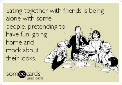 Eating together with friends is being alone with some people, pretending to have fun, going home and mock about their looks.