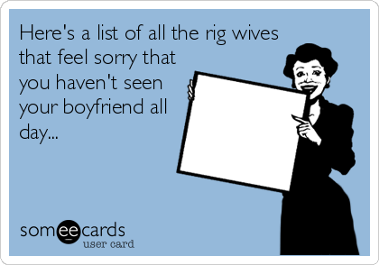 Here's a list of all the rig wives that feel sorry that you haven't seen your boyfriend all day...