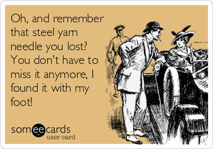 Oh, and remember that steel yarn needle you lost? You don't have to miss it anymore, I found it with my foot!
