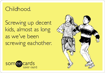 Childhood.  Screwing up decent kids, almost as long as we've been screwing eachother.