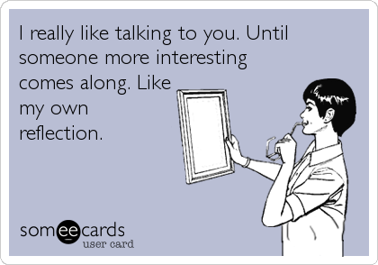 I really like talking to you. Until someone more interesting comes along. Like my own reflection.