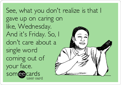 See, what you don't realize is that I gave up on caring on like, Wednesday. And it's Friday. So, I don't care about a single word c