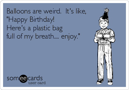 "Balloons are weird.  It's like, ""Happy Birthday! Here's a plastic bag  full of my breath.... enjoy."""