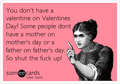 You don't have a valentine on Valentines Day? Some people dont have a mother on mother's day or a father on father's day. So shut the f
