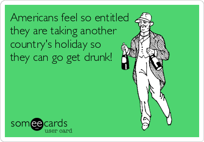 Americans feel so entitled they are taking another country's holiday so they can go get drunk!