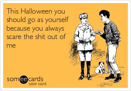 This Halloween you should go as yourself  because you always scare the shit out of me