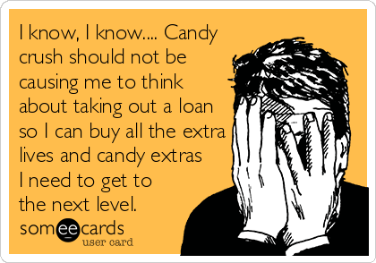 I know, I know.... Candy crush should not be causing me to think about taking out a loan so I can buy all the extra lives and candy extras I need to get to the next level.