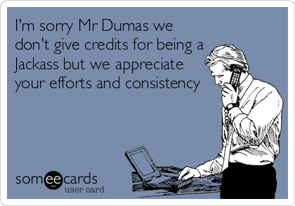 I'm sorry Mr Dumas we don't give credits for being a Jackass but we appreciate your efforts and consistency