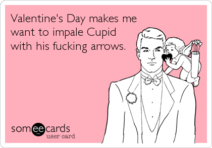 Valentine's Day makes me want to impale Cupid with his fucking arrows.