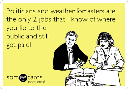 Politicians and weather forcasters are the only 2 jobs that I know of where you lie to the public and still get paid!
