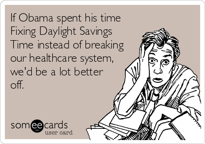 If Obama spent his time Fixing Daylight Savings Time instead of breaking our healthcare system, we'd be a lot better off.