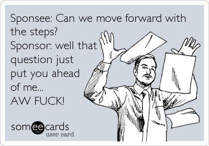 Sponsee: Can we move forward with the steps? Sponsor: well that question just put you ahead of me... AW FUCK!