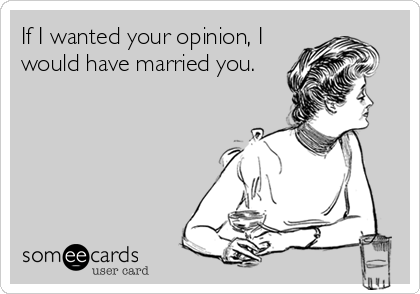 If I wanted your opinion, I would have married you.