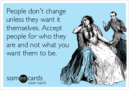 People don't change unless they want it themselves. Accept people for who they are and not what you want them to be.