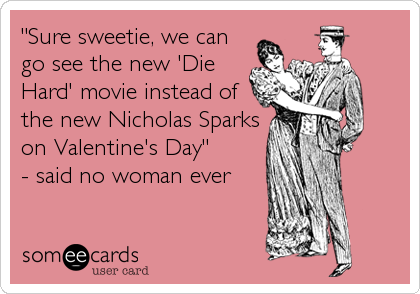 """""""Sure sweetie, we can go see the new 'Die Hard' movie instead of the new Nicholas Sparks on Valentine's Day""""  - said no woman ever"""