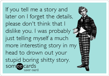 If you tell me a story and later on I forget the details, please don't think that I dislike you. I was probably just telling myself a much more interesting story in my head to drown out your stupid boring shitty story.