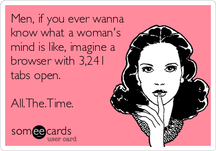 Men, if you ever wanna know what a woman's mind is like, imagine a browser with 3,241 tabs open.  All.The.Time.