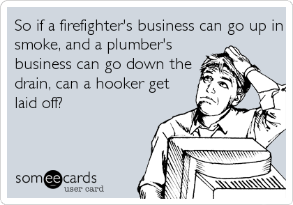 So if a firefighter's business can go up in smoke, and a plumber's business can go down the drain, can a hooker get laid off?