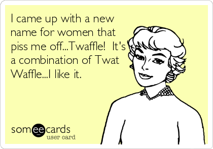 I came up with a new name for women that piss me off...Twaffle!  It's a combination of Twat Waffle...I like it.
