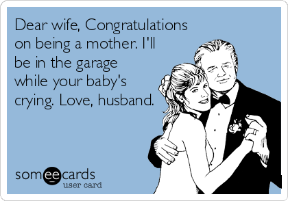 Dear wife, Congratulations on being a mother. I'll be in the garage while your baby's crying. Love, husband.