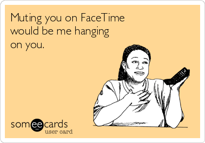 Muting you on FaceTime  would be me hanging on you.