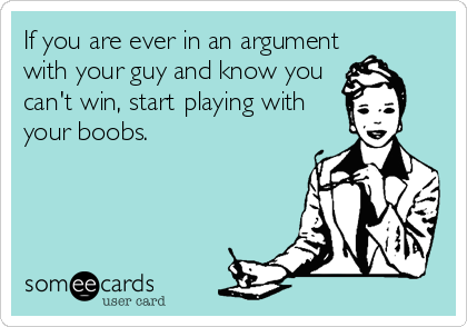 If you are ever in an argument with your guy and know you can't win, start playing with your boobs.