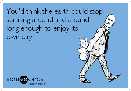 You'd think the earth could stop spinning around and around long enough to enjoy its own day!