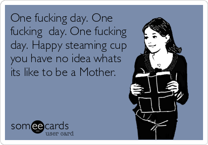 One fucking day. One fucking  day. One fucking day. Happy steaming cup you have no idea whats its like to be a Mother.
