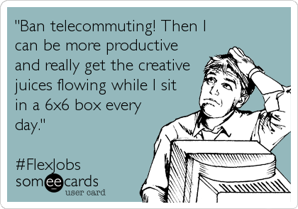 """""""Ban telecommuting! Then I can be more productive and really get the creative juices flowing while I sit in a 6x6 box every day."""" <br%2"""