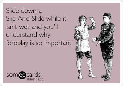 Slide down a Slip-And-Slide while it isn't wet and you'll understand why foreplay is so important.