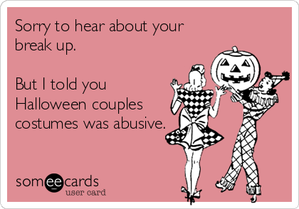 Sorry to hear about your break up.   But I told you Halloween couples costumes was abusive.