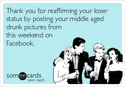 Thank you for reaffirming your loser status by posting your middle aged drunk pictures from this weekend on Facebook.