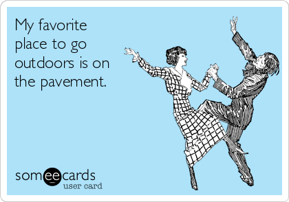 My favorite place to go outdoors is on  the pavement.