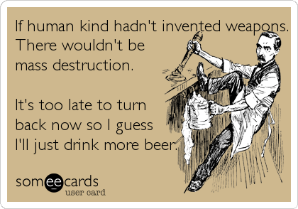 If human kind hadn't invented weapons. There wouldn't be mass destruction.   It's too late to turn back now so I guess I'll just drink more beer.