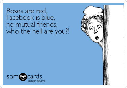 Roses are red,  Facebook is blue,  no mutual friends,  who the hell are you?!