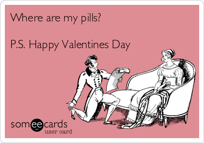 Where are my pills?  P.S. Happy Valentines Day