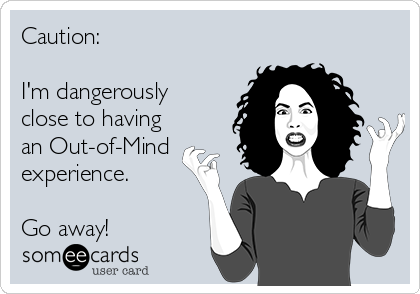 Caution:  I'm dangerously  close to having  an Out-of-Mind experience.   Go away!