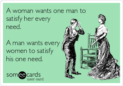 A woman wants one man to satisfy her every need.   A man wants every women to satisfy  his one need.