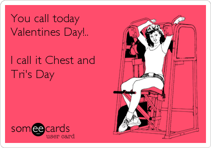 You call today Valentines Day!..  I call it Chest and Tri's Day