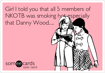 Girl I told you that all 5 members of NKOTB was smoking hot especially that Danny Wood.....