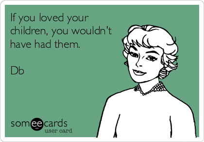 If you loved your children, you wouldn't have had them.  Db