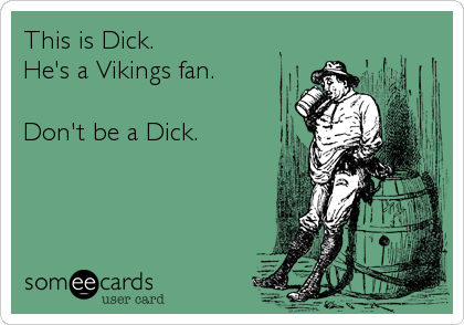 This is Dick. He's a Vikings fan.  Don't be a Dick.