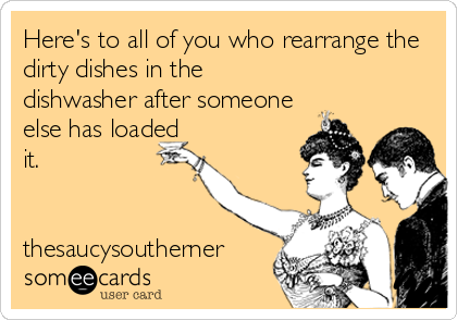 Here's to all of you who rearrange the dirty dishes in the dishwasher after someone else has loaded it.   thesaucysoutherner