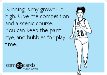 Running is my grown-up high. Give me competition and a scenic course. You can keep the paint, dye, and bubbles for play time.