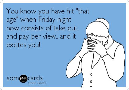 """You know you have hit """"that age"""" when Friday night now consists of take out and pay per view...and it excites you!"""
