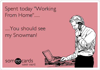 """Spent today """"Working  From Home""""......  .....You should see  my Snowman!"""