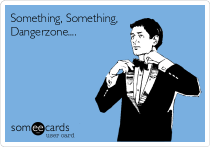 Something, Something, Dangerzone....