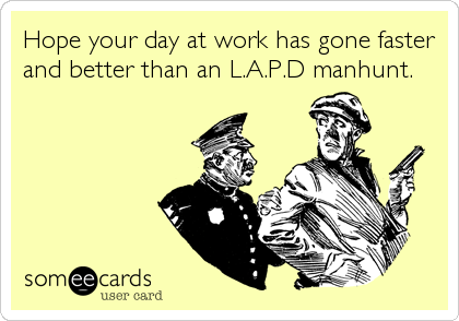 Hope your day at work has gone faster and better than an L.A.P.D manhunt.